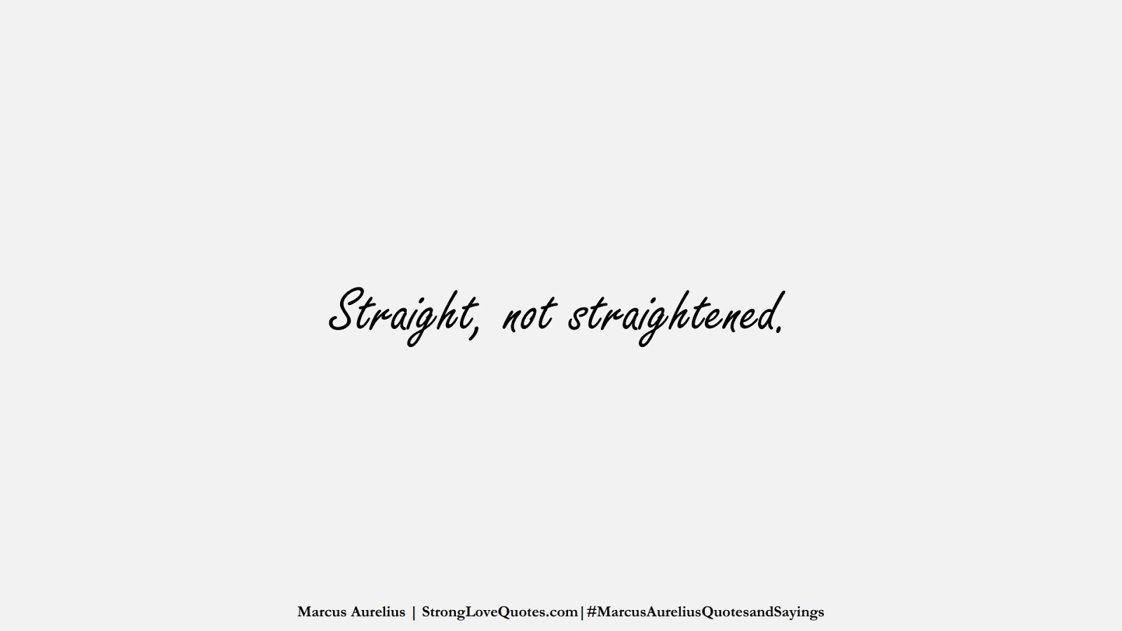 Straight, not straightened. (Marcus Aurelius);  #MarcusAureliusQuotesandSayings