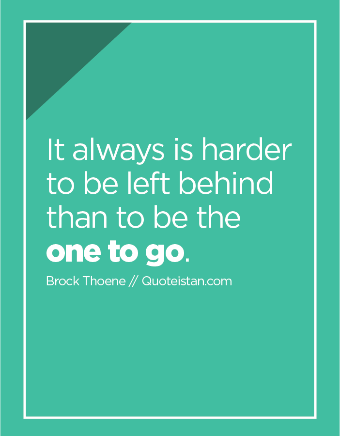 It always is harder to be left behind than to be the one to go.