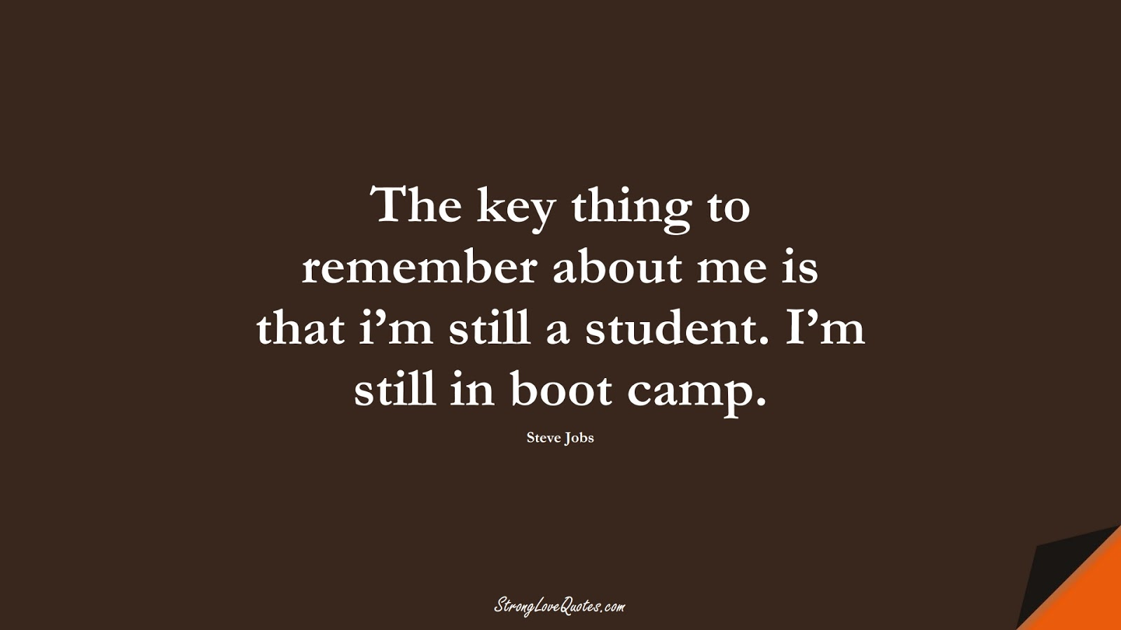 The key thing to remember about me is that i'm still a student. I'm still in boot camp. (Steve Jobs);  #EducationQuotes