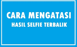 Cara Mudah Mengatasi Foto Selfie Tulisan Terbalik