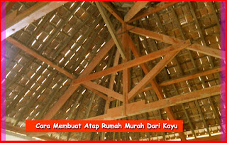 Cara Membuat Atap Rumah Murah Dari Kayu