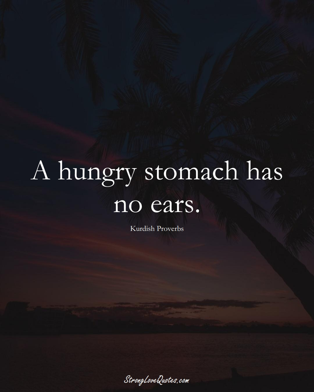 A hungry stomach has no ears. (Kurdish Sayings);  #aVarietyofCulturesSayings