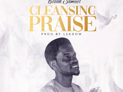 Cleansing Praise - Bolah Samuel Prod. LekDow