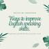 Ways to improve English speaking skills.