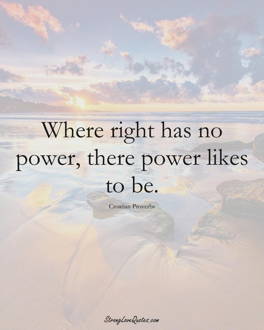 Where right has no power, there power likes to be. (Croatian Sayings);  #EuropeanSayings