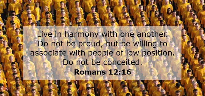 Live in harmony with one another. Do not be proud, but be willing to associate with people of low position. Do not be conceited.