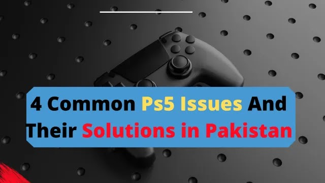 4 Common Ps5 Issues And Their Solutions in Pakistan