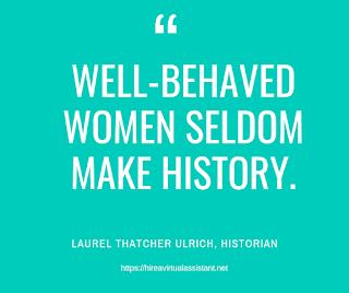 Well-behaved women seldom make history. - LAUREL THATCHER ULRICH, HISTORIAN
