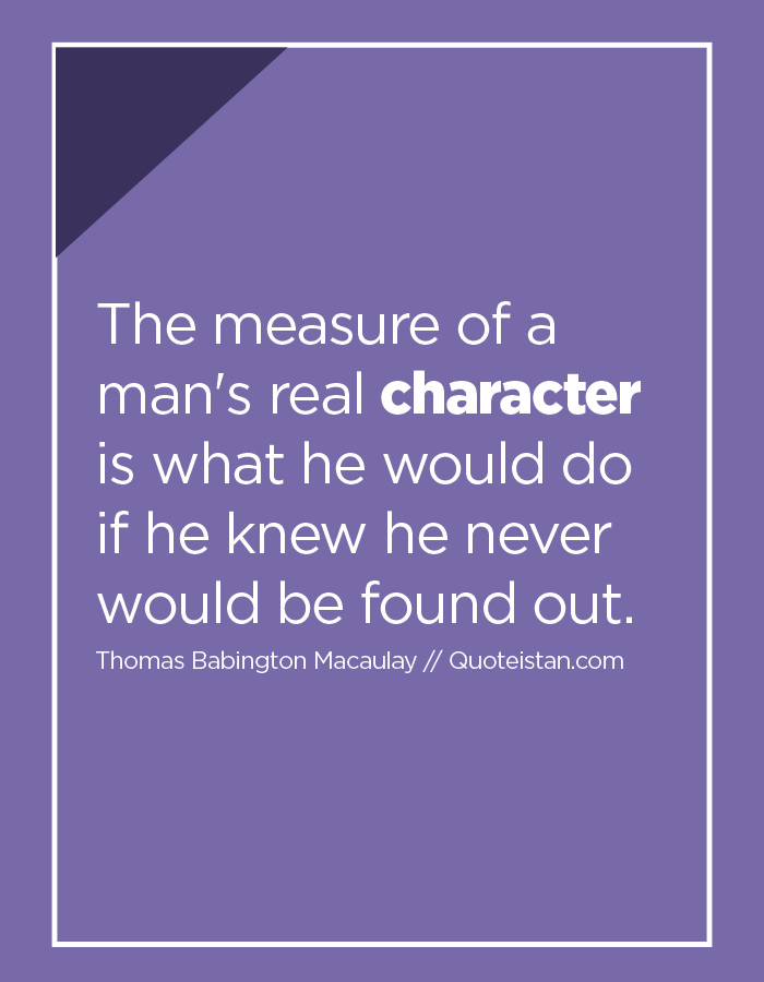 The measure of a man's real character is what he would do if he knew he never would be found out.