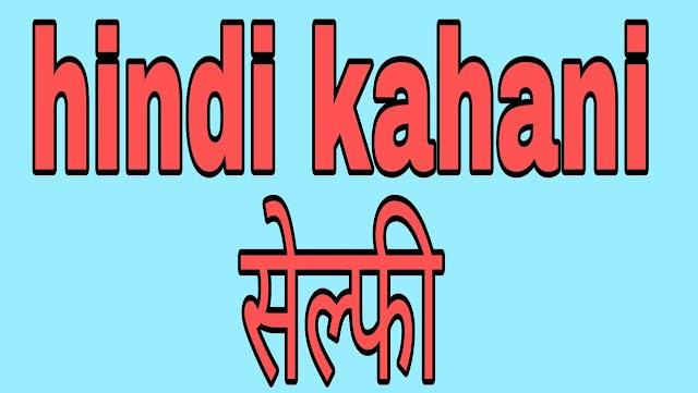 Hindi kahani- सेल्फी,  best interesting story in hindi