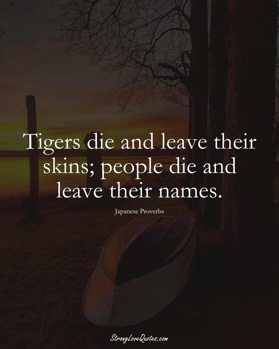 Tigers die and leave their skins; people die and leave their names. (Japanese Sayings);  #AsianSayings