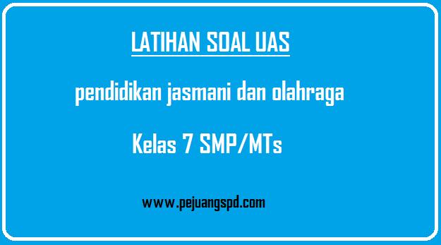 Soal Ujian Akhir Semester (UAS) Pendidikan Jasmani Dan OlahRaga kelas 1 SMP/MTs semester 1 dan semester 2