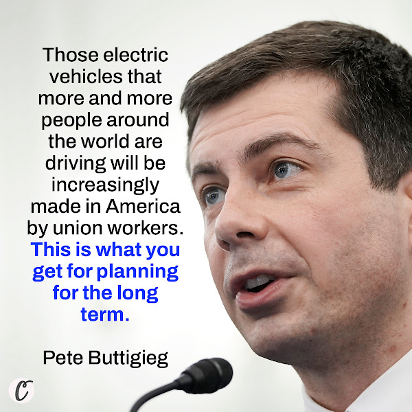 Those electric vehicles that more and more people around the world are driving will be increasingly made in America by union workers. This is what you get for planning for the long term. — Pete Buttigieg, Secretary of Transportation