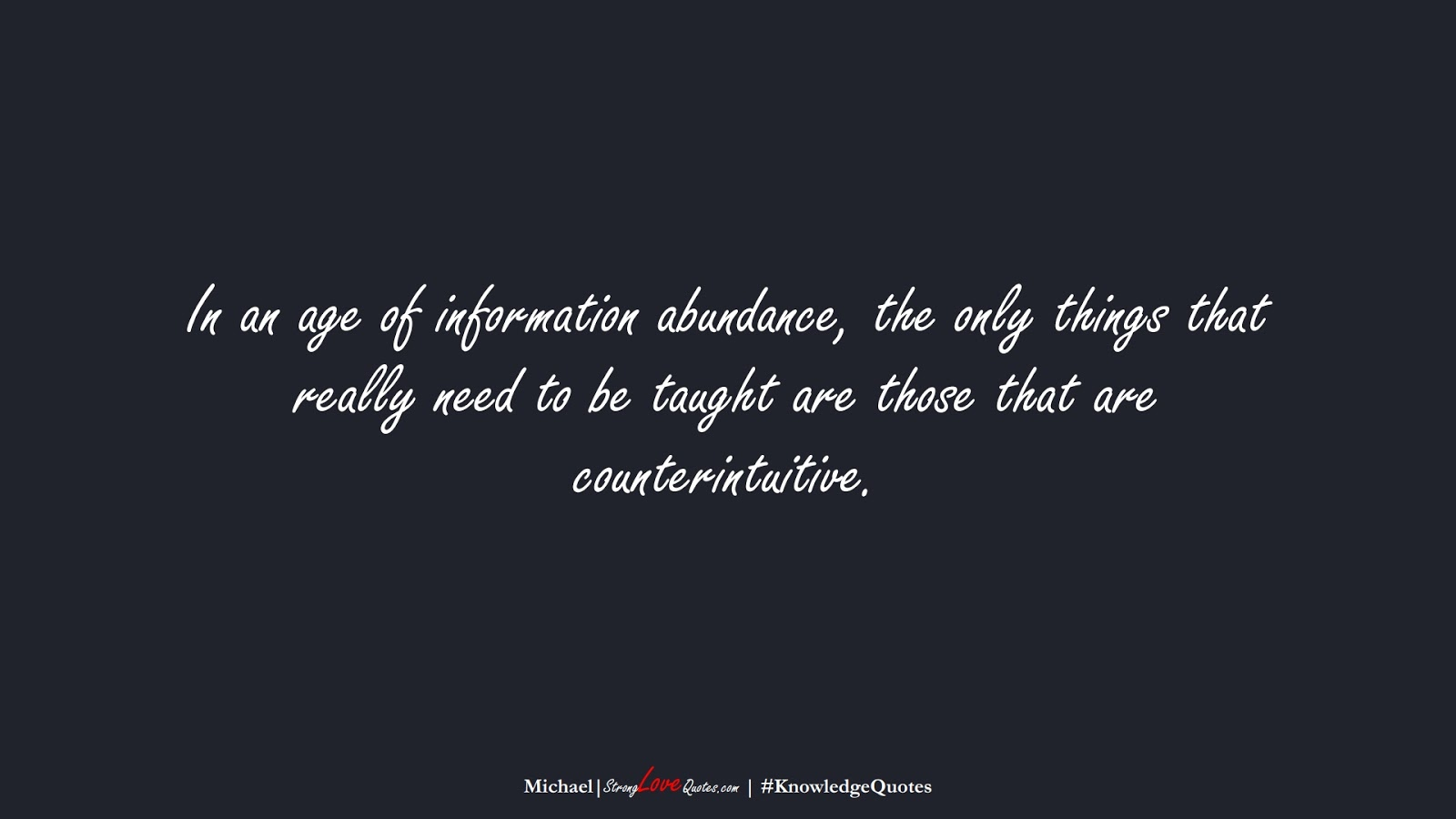 In an age of information abundance, the only things that really need to be taught are those that are counterintuitive. (Michael);  #KnowledgeQuotes