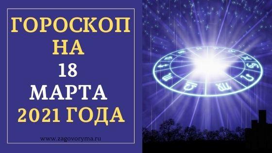 ГОРОСКОП НА 18 МАРТА 2021 ГОДА