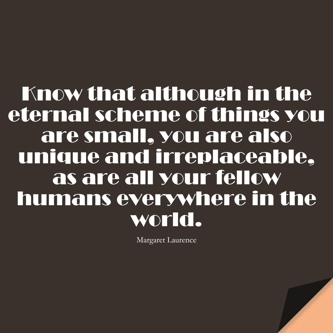 Know that although in the eternal scheme of things you are small, you are also unique and irreplaceable, as are all your fellow humans everywhere in the world. (Margaret Laurence);  #HumanityQuotes