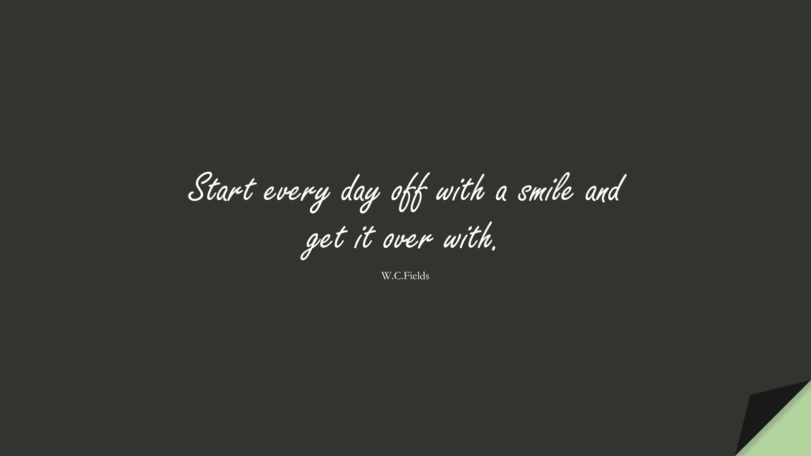 Start every day off with a smile and get it over with. (W.C.Fields);  #ShortQuotes