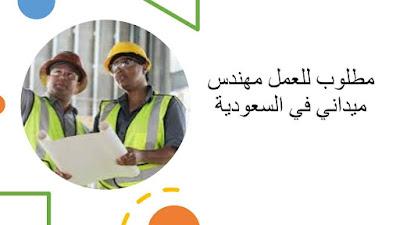 فرصة خالية لوظيفه مهندس ميداني في السعودية
