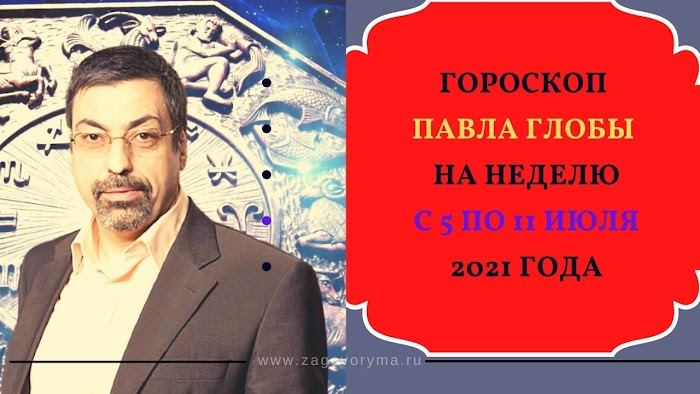 Гороскоп Павла Глобы на неделю с 5 по 11 июля 2021 года