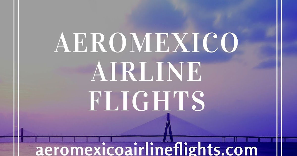 Four Impressive Reasons to Count on Aeromexico Airlines to Embark on a Trip