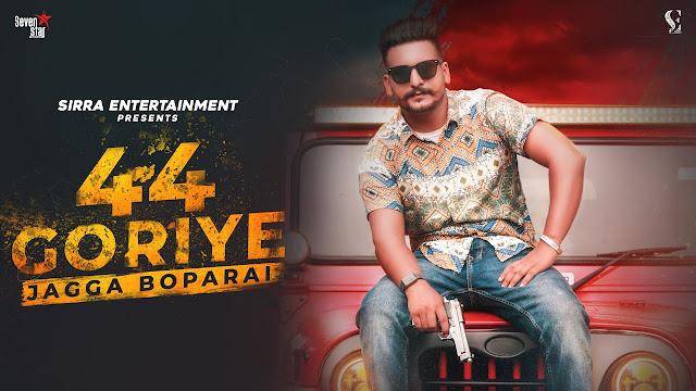 Song  :  44 Goriye Lyrics Singer  :  Jagga Boparai Lyrics  :  Jagga Boparai Music  :  Pavvy Virk Director  :  Pavvy Virk