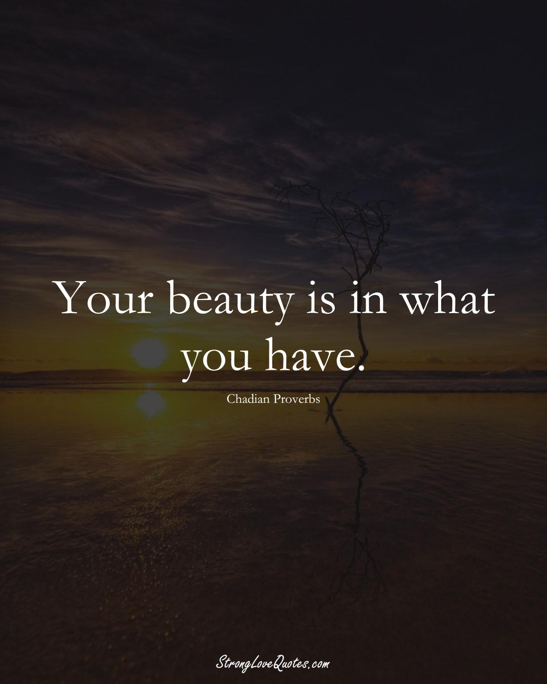Your beauty is in what you have. (Chadian Sayings);  #AfricanSayings
