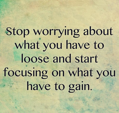 Stop worrying about what you have to loose