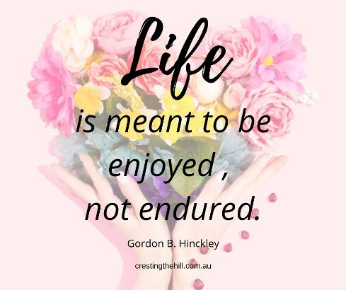 Life is meant to be enjoyed, not endured. Gordon B. Hinkley