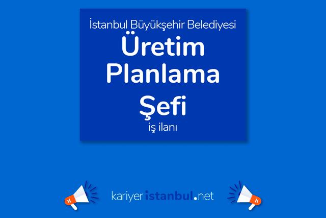 İstanbul Büyükşehir Belediyesi, üretim planlama şefi alacak. Detaylar kariyeristanbul.net'te!