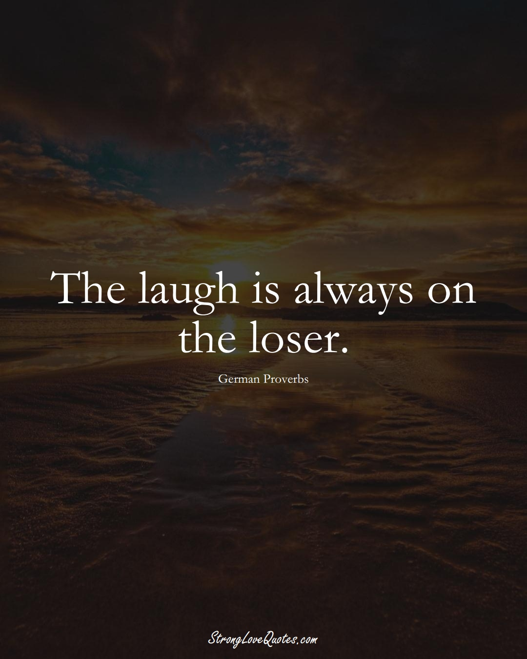 The laugh is always on the loser. (German Sayings);  #EuropeanSayings