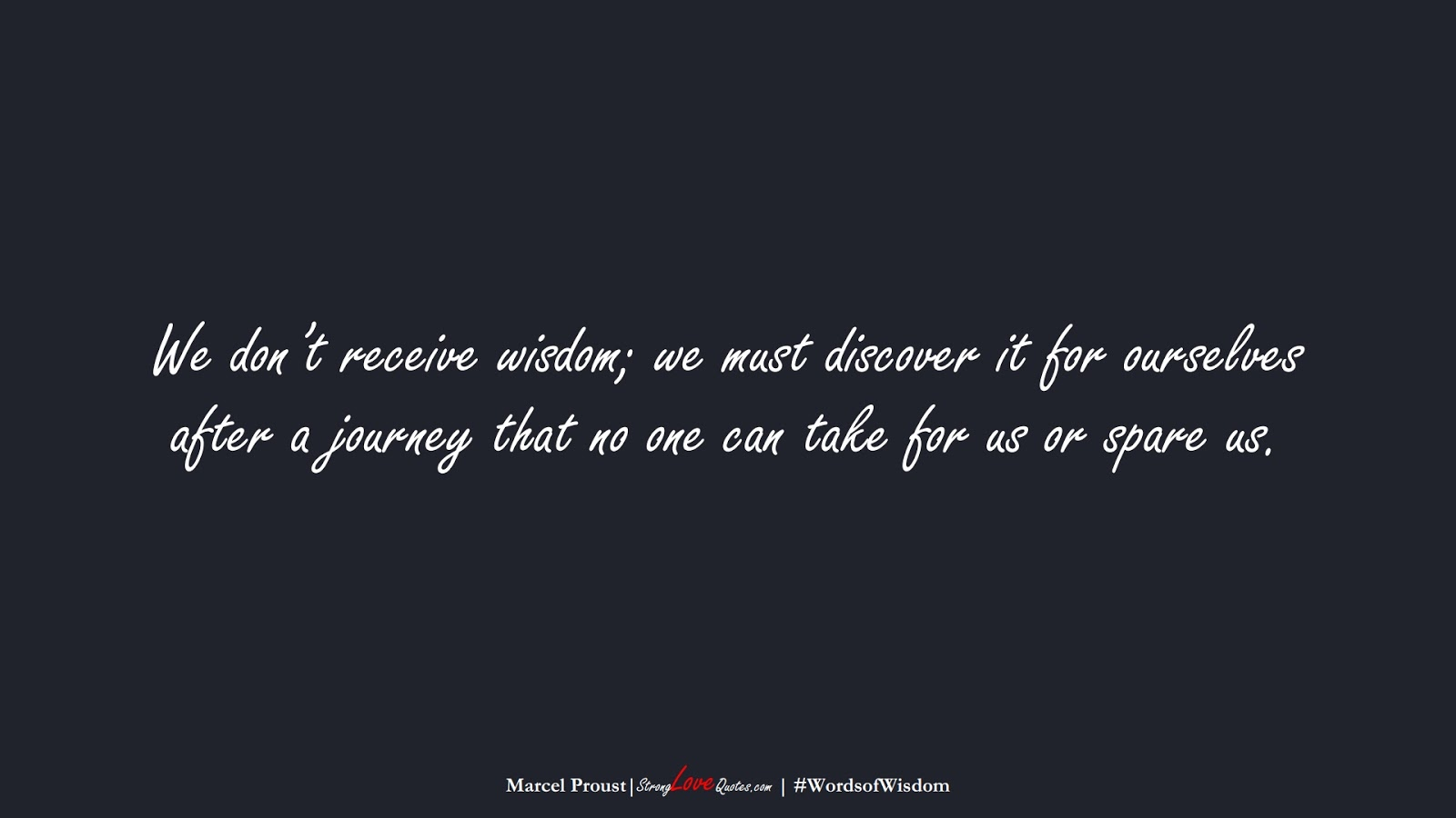 We don't receive wisdom; we must discover it for ourselves after a journey that no one can take for us or spare us. (Marcel Proust);  #WordsofWisdom