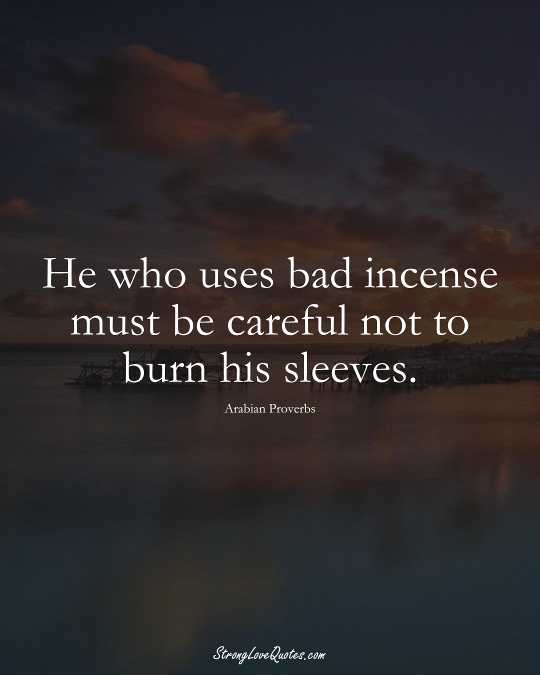 He who uses bad incense must be careful not to burn his sleeves. (Arabian Sayings);  #aVarietyofCulturesSayings