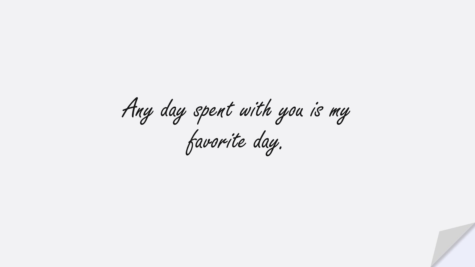 Any day spent with you is my favorite day.FALSE