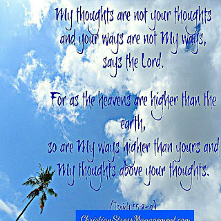 My thoughts are not your thoughts and your ways are not My ways,  says the Lord. For as the heavens are higher than the earth, so are My ways higher than yours and My thoughts above your thoughts. (Isaiah 55:8-9)