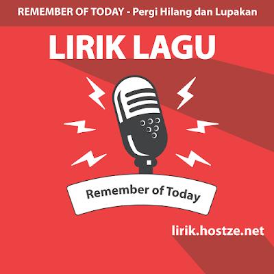 Lirik Lagu Pergi Hilang dan Lupakan - Remember of Today - hostze.net