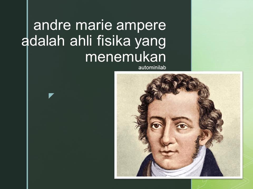 Andre Marie Ampere adalah ahli fisika yang menemukan
