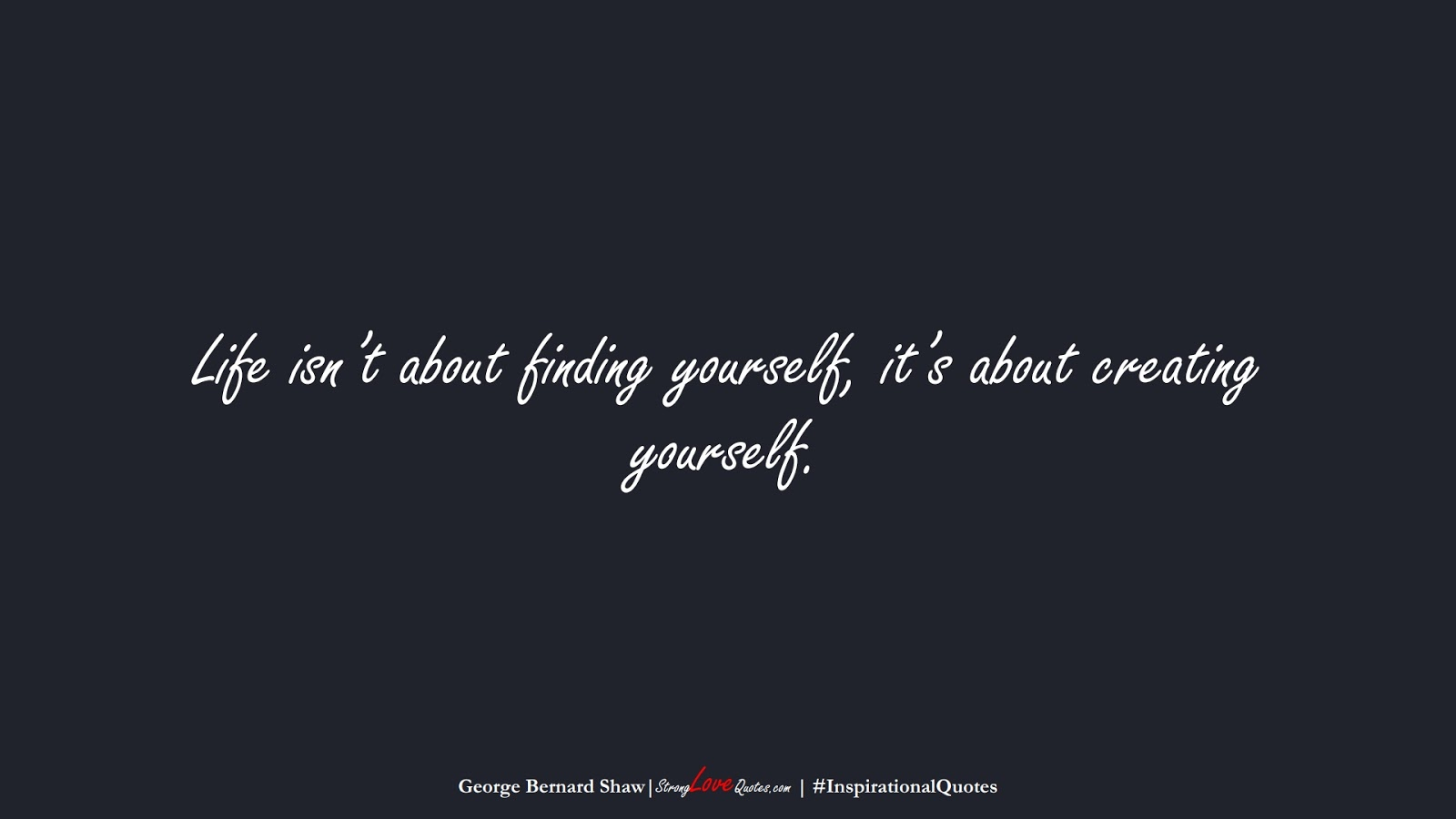 Life isn't about finding yourself, it's about creating yourself. (George Bernard Shaw);  #InspirationalQuotes