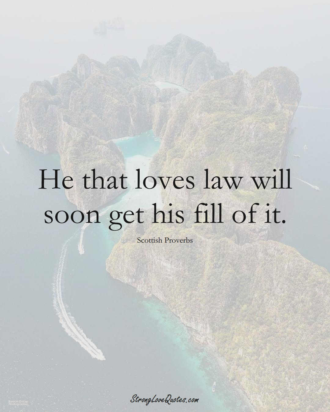He that loves law will soon get his fill of it. (Scottish Sayings);  #EuropeanSayings