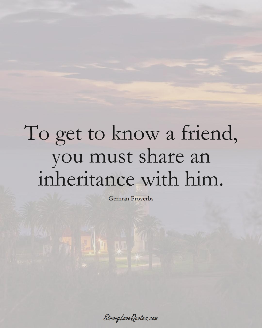 To get to know a friend, you must share an inheritance with him. (German Sayings);  #EuropeanSayings