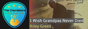 Riley Green - I WISH GRANDPAS NEVER DIED Guitar Chords