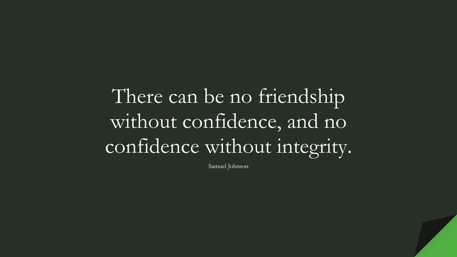 There can be no friendship without confidence, and no confidence without integrity. (Samuel Johnson);  #FriendshipQuotes