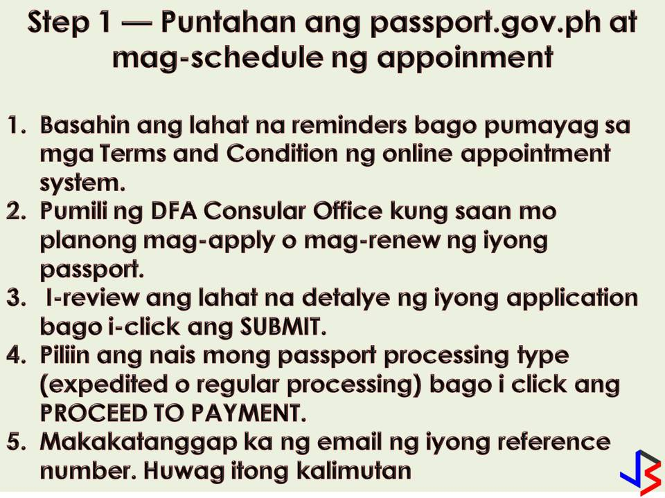 Planning to apply for a passport? The Department of Foreign Affairs (DFA) announced that passport applicants will soon be able to pay passport processing fees online or through designated payment centers.  DFA said earlier that this system will prevent fixers from reserving slots and selling them to passport applicants and will improve show-up rates. Before the year-ends, the DFA will open an online payment portal where applicants can pay their processing fees ahead of time.  Passport applicants can choose between paying through debit or credit card transactions or pay in cash through over-the-counter transactions in selected banks and payment centers. With this, the DFA already posted a video on its website and in  DFA's online page on how to be able to process passports and pay online.  The following are four easy steps on How to Pay Your Passport Fees Online!  Step 1 — Visits passport.gov.ph and schedule your appointment 1. Read all the reminders carefully before agreeing to the Terms and Conditions of the online appointment system. 2. Choose a DFA consular office where you wish to apply for or renew your passport. 3. Carefully review all the details of your applications before clicking SUBMIT. 4. Choose your desired passport processing type (expedited or regular processing) before clicking PROCEED TO PAYMENT. 5. You will receive an email your reference number. Take note of this number.   Step 2 — Pay your passport processing fee at any of our authorized payment centers.  1. Present your reference number at the payment center upon payment of the passport processing fee. 2. You will be issued a receipt. Make sure to keep this receipt. 3. One reference number corresponds to one transaction. If you are paying for multiple reference numbers, you need to pay separately for each reference number.  Step 3 — Print out the confirmed appointment packet that will be emailed to you after you have paid your passport processing fee.  Your passport appointment packet contains the following:  Checklist with your indicated schedule Application form with the bar code, appointment reference number, and e-receipt number Two (2) copies of the e-receipt  Step 4 — Personally show up at the DFA consular office on the date and time indicated in your appointment. Make sure to bring a PRINTED COPY of your confirmed passport appointment packet and other required documents and IDs.