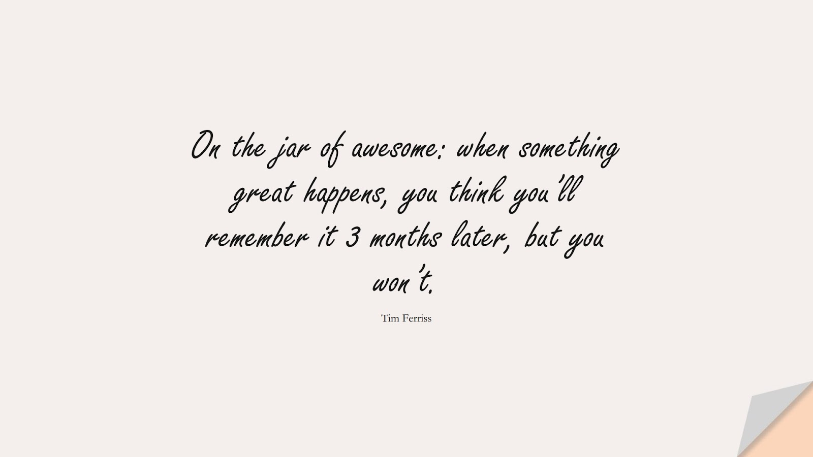 On the jar of awesome: when something great happens, you think you'll remember it 3 months later, but you won't. (Tim Ferriss);  #TimFerrissQuotes