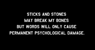 Sticks and stones may break my bones but words will only cause permanent psychological damage.