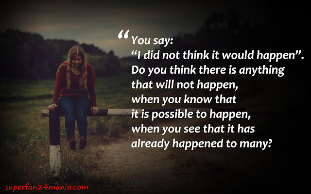 """You say: """"I did not think it would happen"""". Do you think there is anything that will not happen, when you know that it is possible to happen, when you see that it has already happened to many?"""