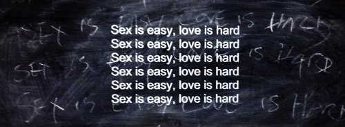 Sex is easy, Love is hard