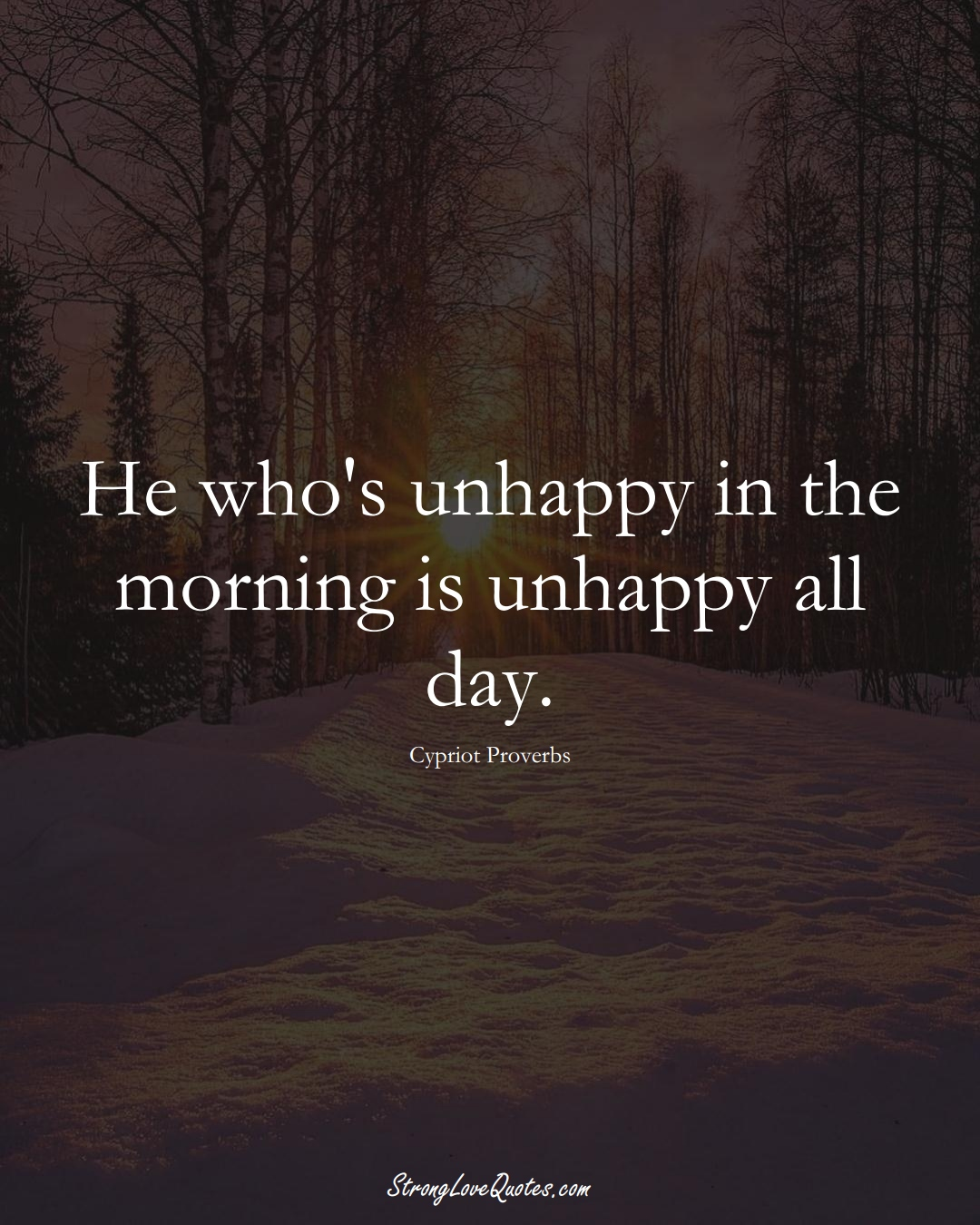 He who's unhappy in the morning is unhappy all day. (Cypriot Sayings);  #MiddleEasternSayings
