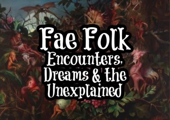 Fae Folk Encounters, Dreams & the Unexplained