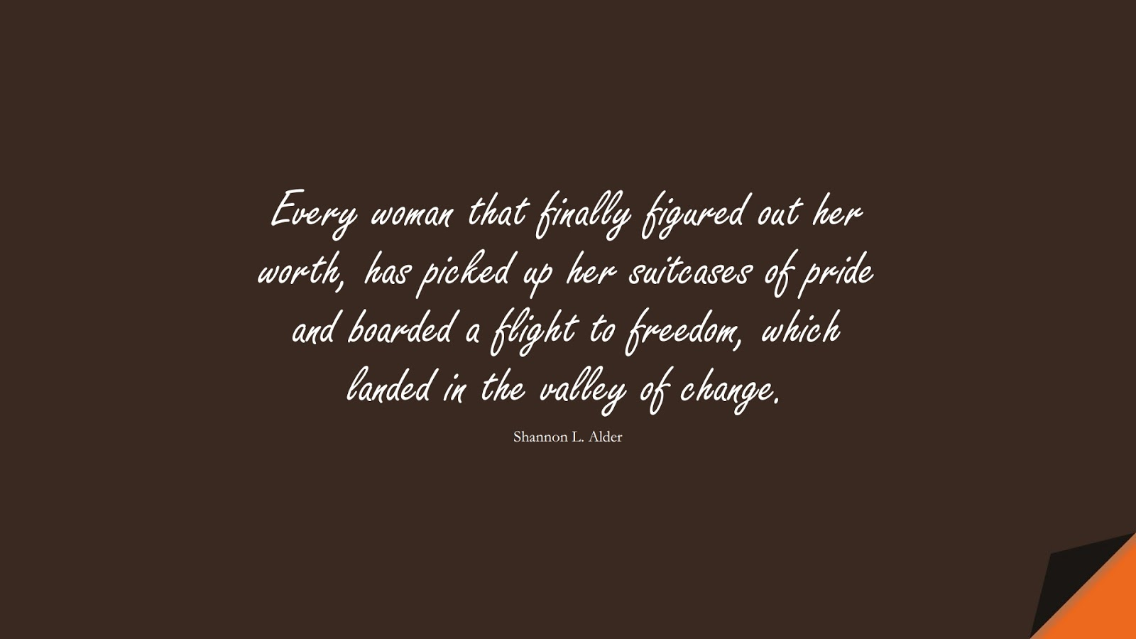 Every woman that finally figured out her worth, has picked up her suitcases of pride and boarded a flight to freedom, which landed in the valley of change. (Shannon L. Alder);  #SelfEsteemQuotes