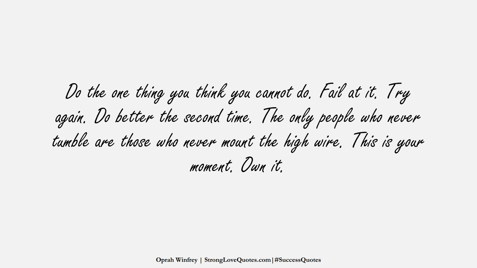 Do the one thing you think you cannot do. Fail at it. Try again. Do better the second time. The only people who never tumble are those who never mount the high wire. This is your moment. Own it. (Oprah Winfrey);  #SuccessQuotes